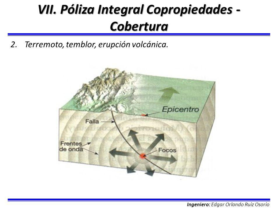 Ingeniero: Edgar Orlando Ruiz Osorio VII. Póliza Integral Copropiedades - Cobertura 2.Terremoto, temblor, erupción volcánica.