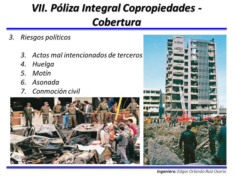 Ingeniero: Edgar Orlando Ruiz Osorio VII. Póliza Integral Copropiedades - Cobertura 3.Riesgos políticos 3.Actos mal intencionados de terceros 4.Huelga