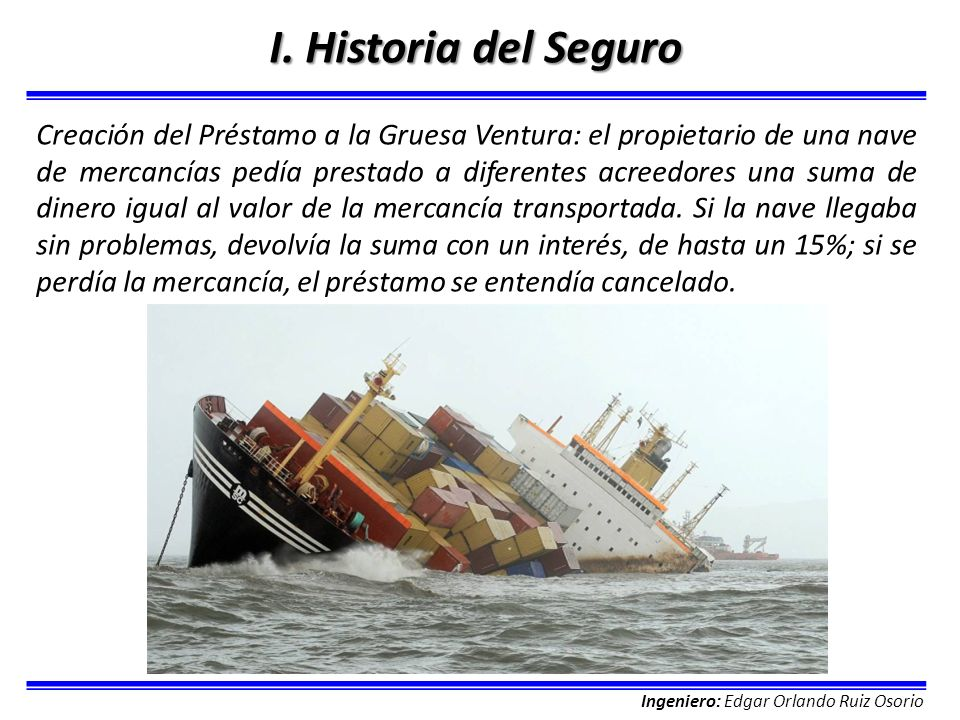 Ingeniero: Edgar Orlando Ruiz Osorio I. Historia del Seguro Creación del Préstamo a la Gruesa Ventura: el propietario de una nave de mercancías pedía