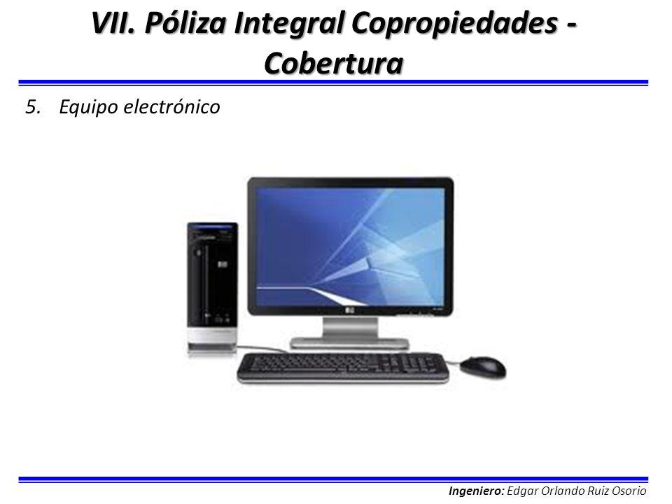 Ingeniero: Edgar Orlando Ruiz Osorio VII. Póliza Integral Copropiedades - Cobertura 5.Equipo electrónico