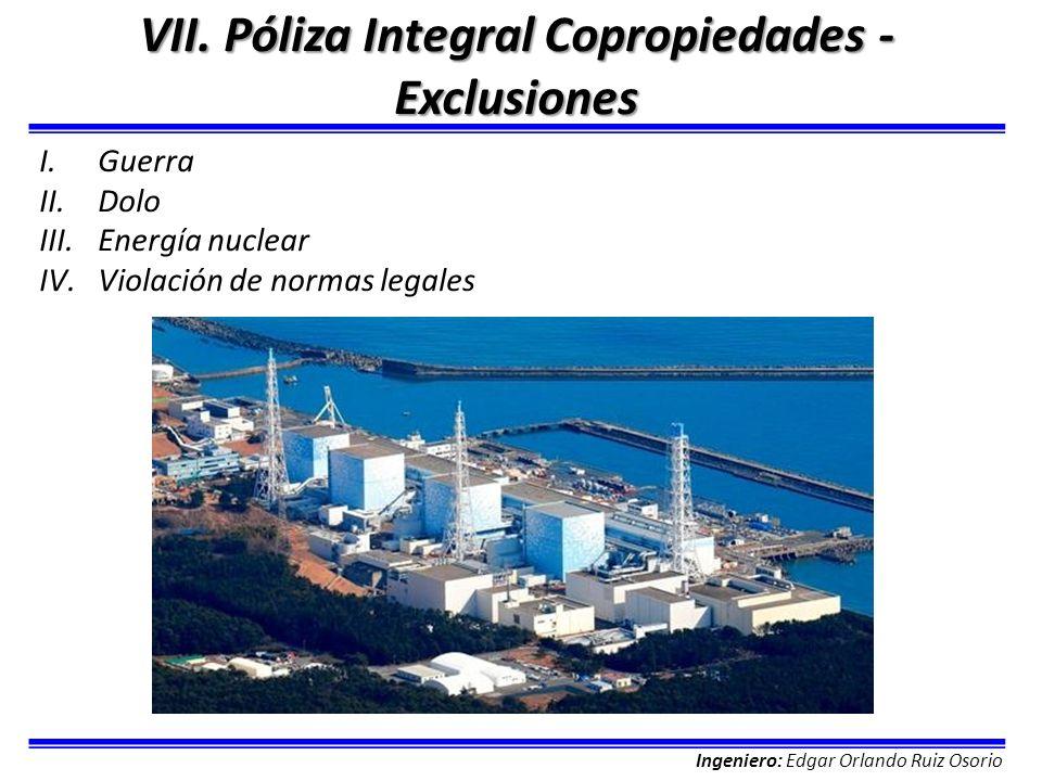 Ingeniero: Edgar Orlando Ruiz Osorio VII. Póliza Integral Copropiedades - Exclusiones I.Guerra II.Dolo III.Energía nuclear IV.Violación de normas lega