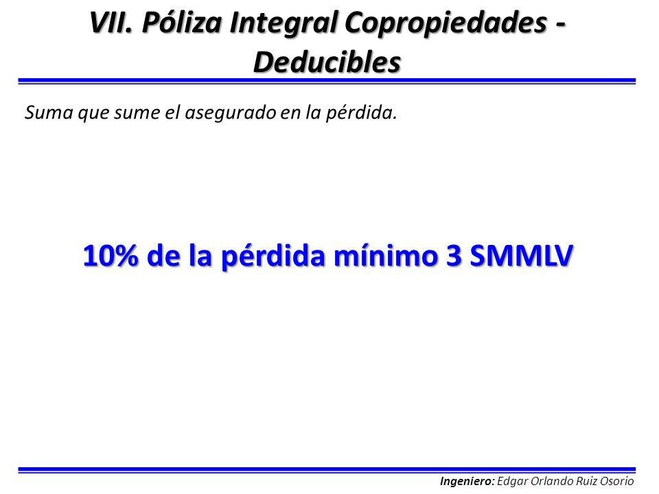 Ingeniero: Edgar Orlando Ruiz Osorio VII. Póliza Integral Copropiedades - Deducibles Suma que sume el asegurado en la pérdida. 10% de la pérdida mínim