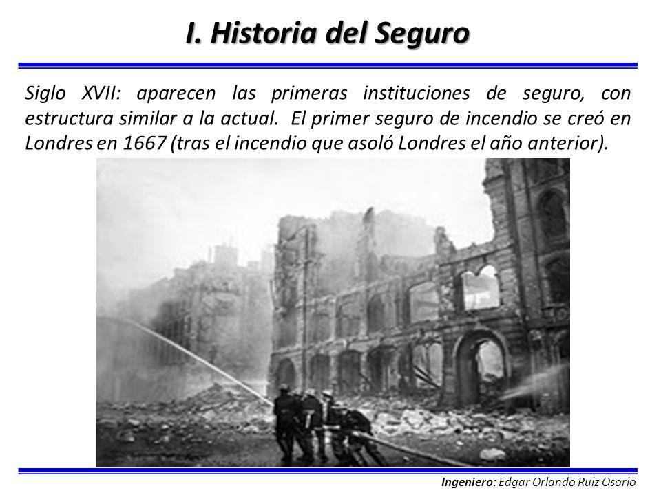 Ingeniero: Edgar Orlando Ruiz Osorio I. Historia del Seguro Siglo XVII: aparecen las primeras instituciones de seguro, con estructura similar a la act