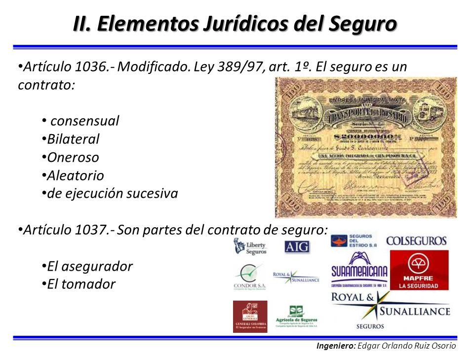 Ingeniero: Edgar Orlando Ruiz Osorio II. Elementos Jurídicos del Seguro Artículo 1036.- Modificado. Ley 389/97, art. 1º. El seguro es un contrato: con