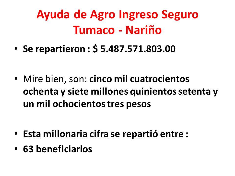 Ayuda de Agro Ingreso Seguro Tumaco - Nariño Se repartieron : $ 5.487.571.803.00 Mire bien, son: cinco mil cuatrocientos ochenta y siete millones quin