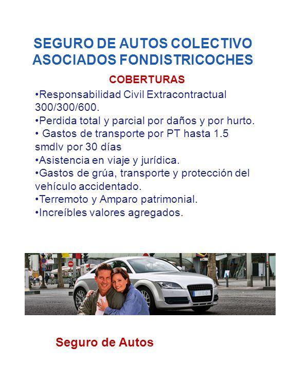 SEGURO DE AUTOS COLECTIVO ASOCIADOS FONDISTRICOCHES COBERTURAS Responsabilidad Civil Extracontractual 300/300/600. Perdida total y parcial por daños y