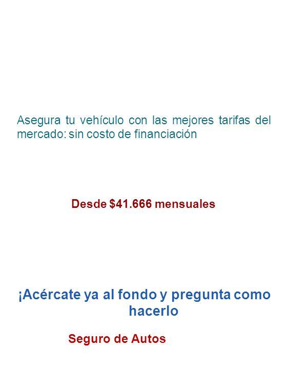 Asegura tu vehículo con las mejores tarifas del mercado: sin costo de financiación Desde $41.666 mensuales ¡Acércate ya al fondo y pregunta como hacer
