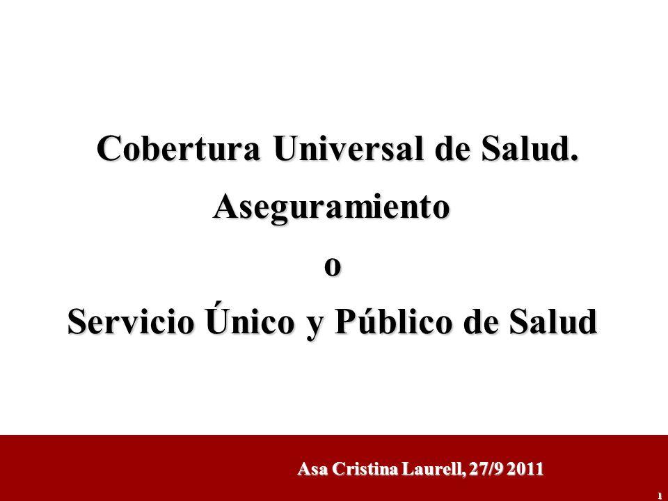 1 Cobertura Universal de Salud. Aseguramientoo Servicio Único y Público de Salud Asa Cristina Laurell, 27/9 2011