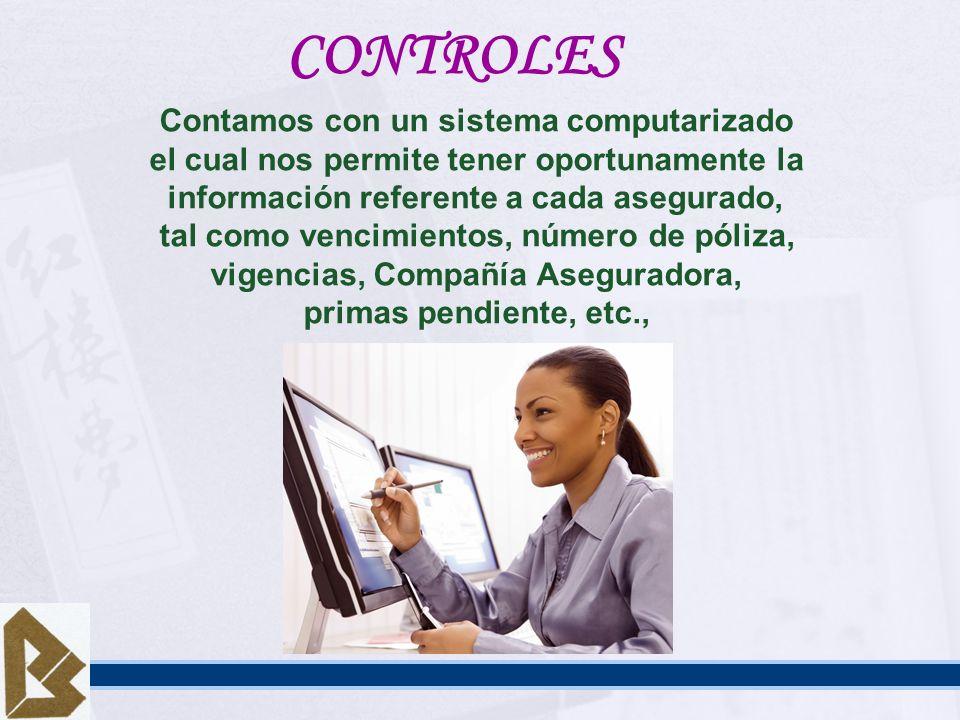 CONTROLES Contamos con un sistema computarizado el cual nos permite tener oportunamente la información referente a cada asegurado, tal como vencimient