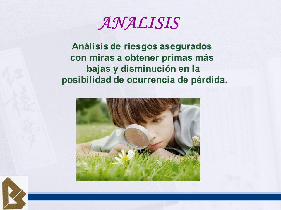 ANALISIS Análisis de riesgos asegurados con miras a obtener primas más bajas y disminución en la posibilidad de ocurrencia de pérdida.