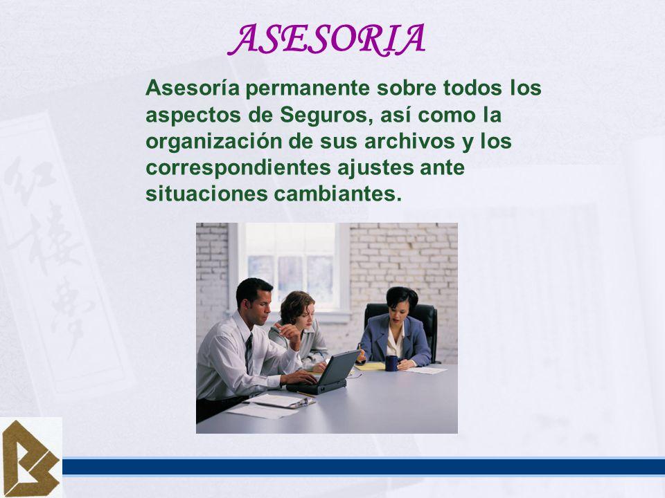 ASESORIA Asesoría permanente sobre todos los aspectos de Seguros, así como la organización de sus archivos y los correspondientes ajustes ante situaci