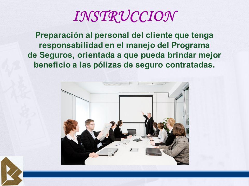 INSTRUCCION Preparación al personal del cliente que tenga responsabilidad en el manejo del Programa de Seguros, orientada a que pueda brindar mejor be