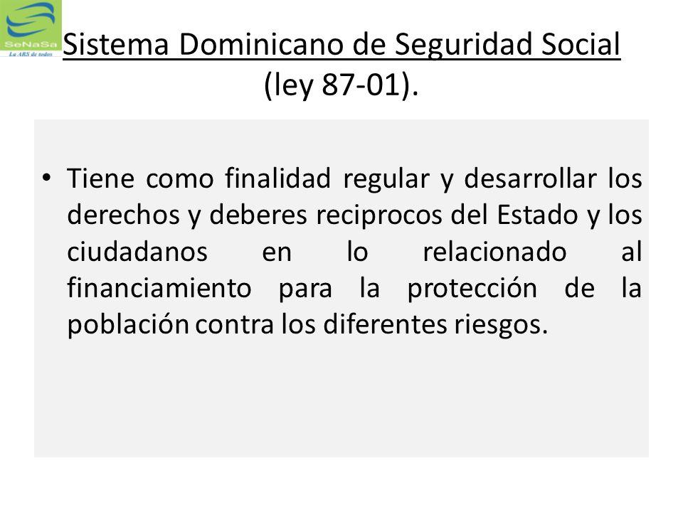 Sistema Dominicano de Seguridad Social (ley 87-01). Tiene como finalidad regular y desarrollar los derechos y deberes reciprocos del Estado y los ciud