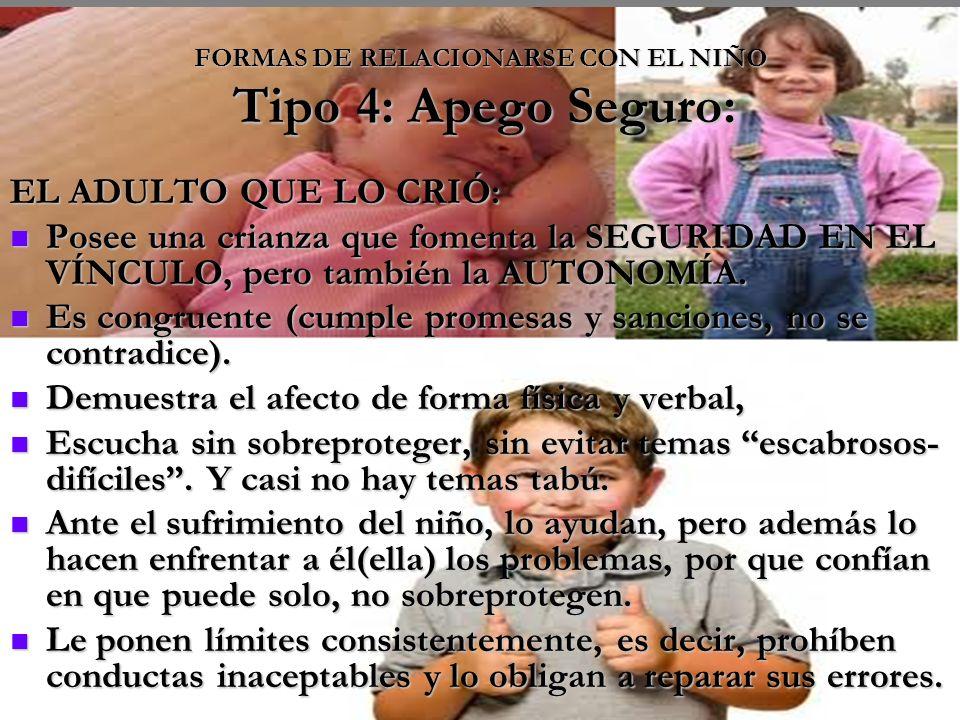 FORMAS DE RELACIONARSE CON EL NIÑO Tipo 4: Apego Seguro: EL ADULTO QUE LO CRIÓ: Posee una crianza que fomenta la SEGURIDAD EN EL VÍNCULO, pero también la AUTONOMÍA.