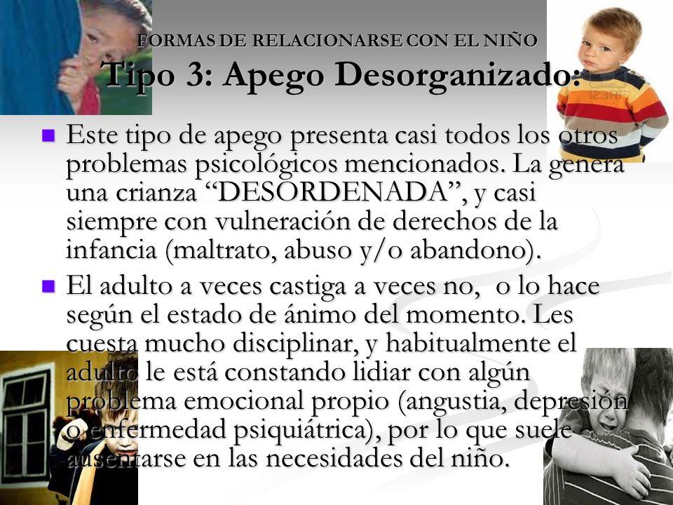 FORMAS DE RELACIONARSE CON EL NIÑO Tipo 3: Apego Desorganizado: Este tipo de apego presenta casi todos los otros problemas psicológicos mencionados.