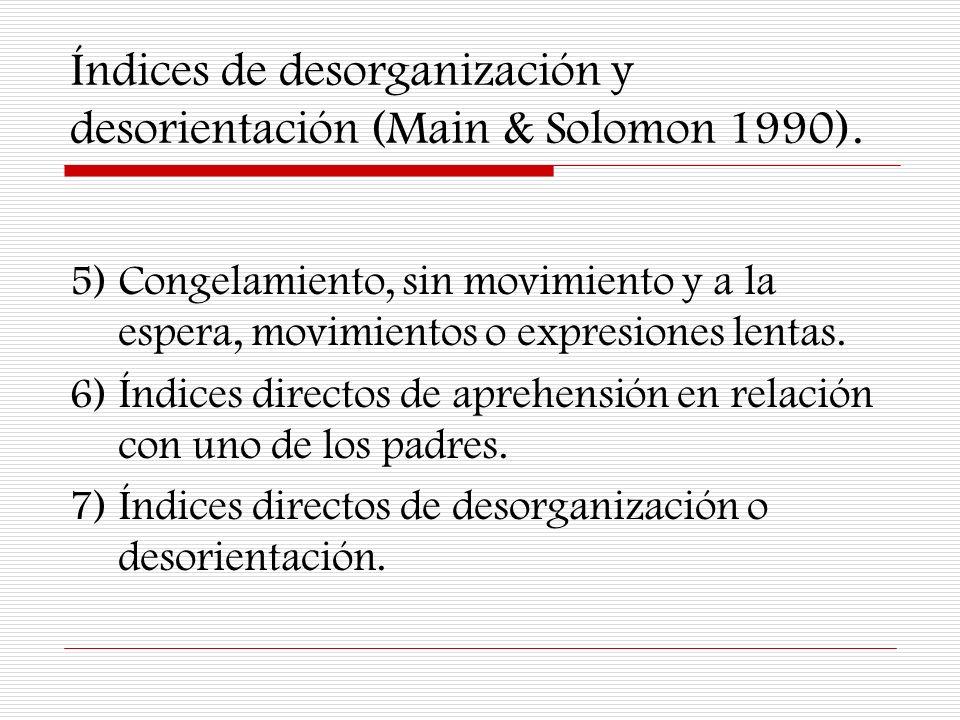 Índices de desorganización y desorientación (Main & Solomon 1990). 5) Congelamiento, sin movimiento y a la espera, movimientos o expresiones lentas. 6