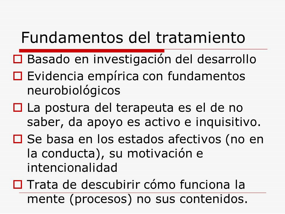 Estructura del proceso de tratamiento (terapeuta) Reconocer la realidad y responder a las conductas de apego (Bowlby, 1980)-IWM; Determinar las diferentes cualidades del apego y brindar una base segura para de ahí explorar el mundo interno y externo (Ainsworth, 1978); Evaluar las capacidades de mentalización (cuándo se pierde, cuándo se retoma, cómo se utiliza) y brindar psicoeducación (Bateman & Fonagy 2006) Monitorear el sentirse seguro para dar oportunidad a una nueva trayectoria del desarrollo (Sroufe, 1996);