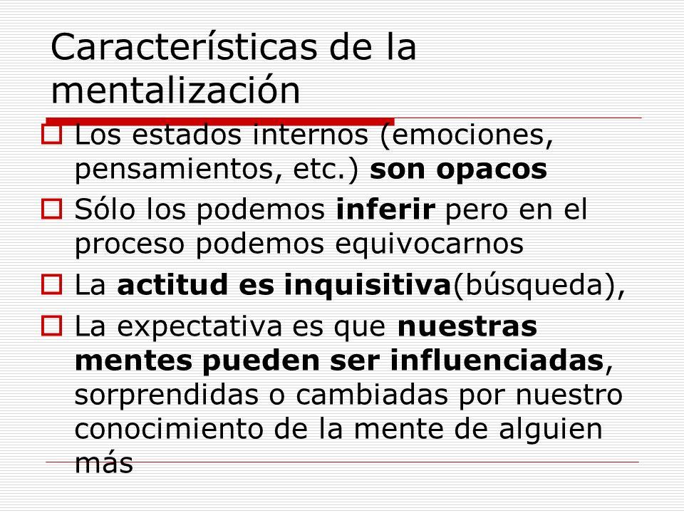 Características de la mentalización Los estados internos (emociones, pensamientos, etc.) son opacos Sólo los podemos inferir pero en el proceso podemo