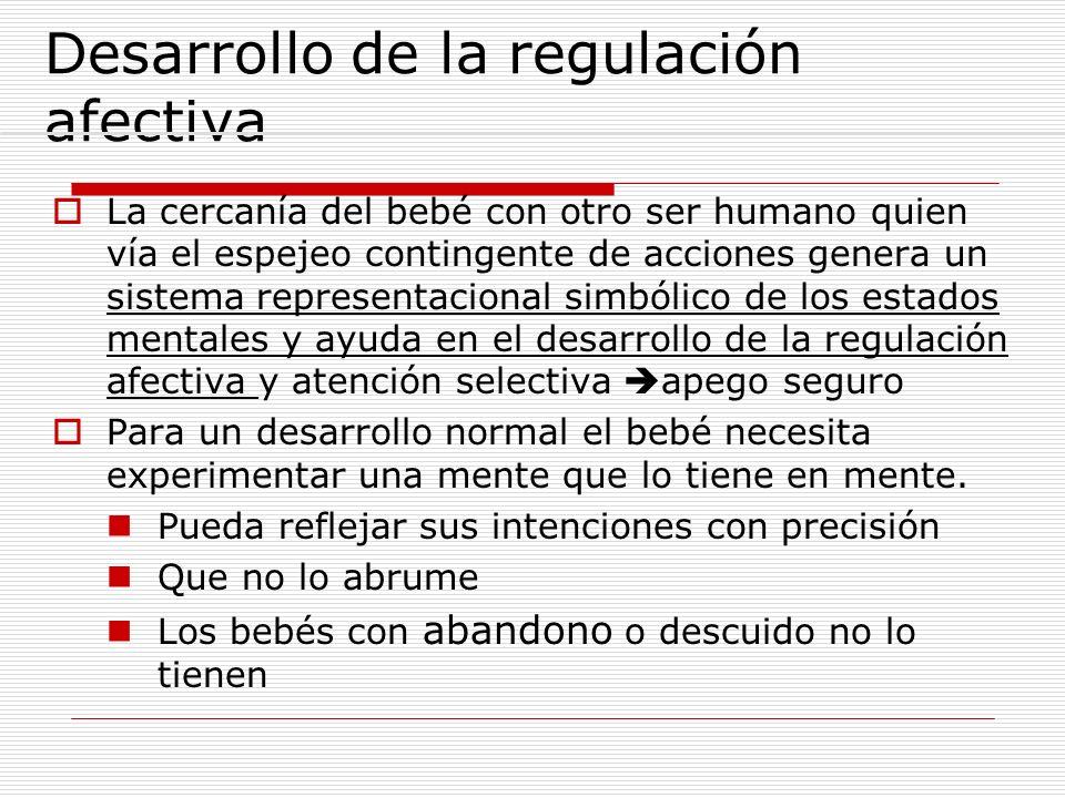 Desarrollo de la regulación afectiva La cercanía del bebé con otro ser humano quien vía el espejeo contingente de acciones genera un sistema represent