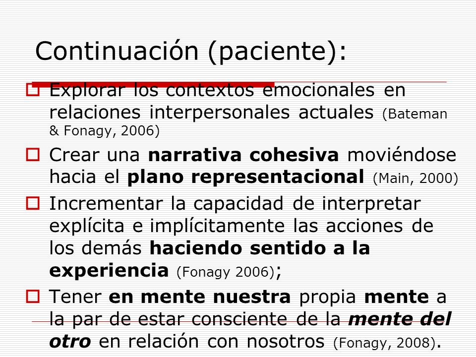 Continuación (paciente): Explorar los contextos emocionales en relaciones interpersonales actuales (Bateman & Fonagy, 2006) Crear una narrativa cohesi