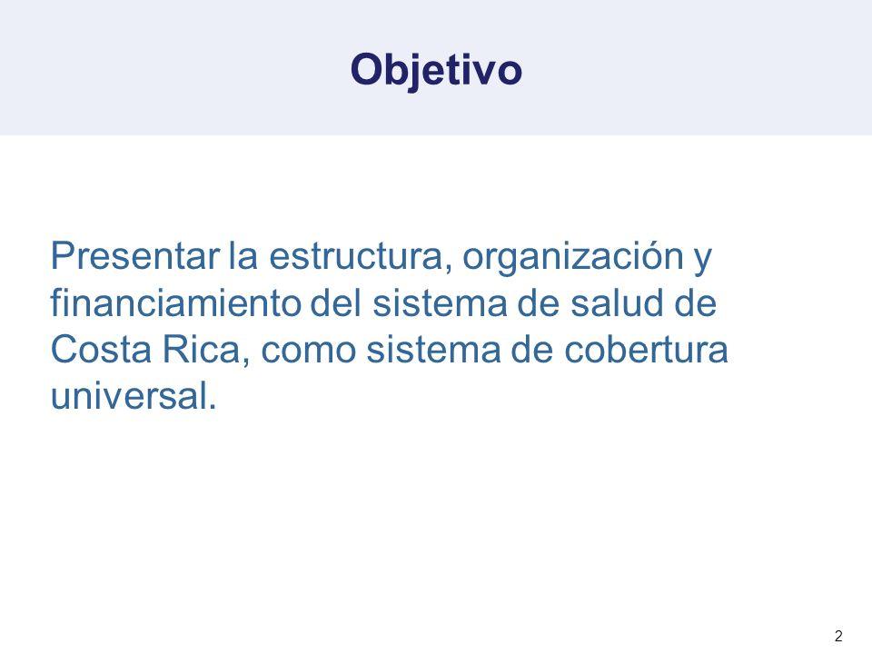 2 Objetivo Presentar la estructura, organización y financiamiento del sistema de salud de Costa Rica, como sistema de cobertura universal.