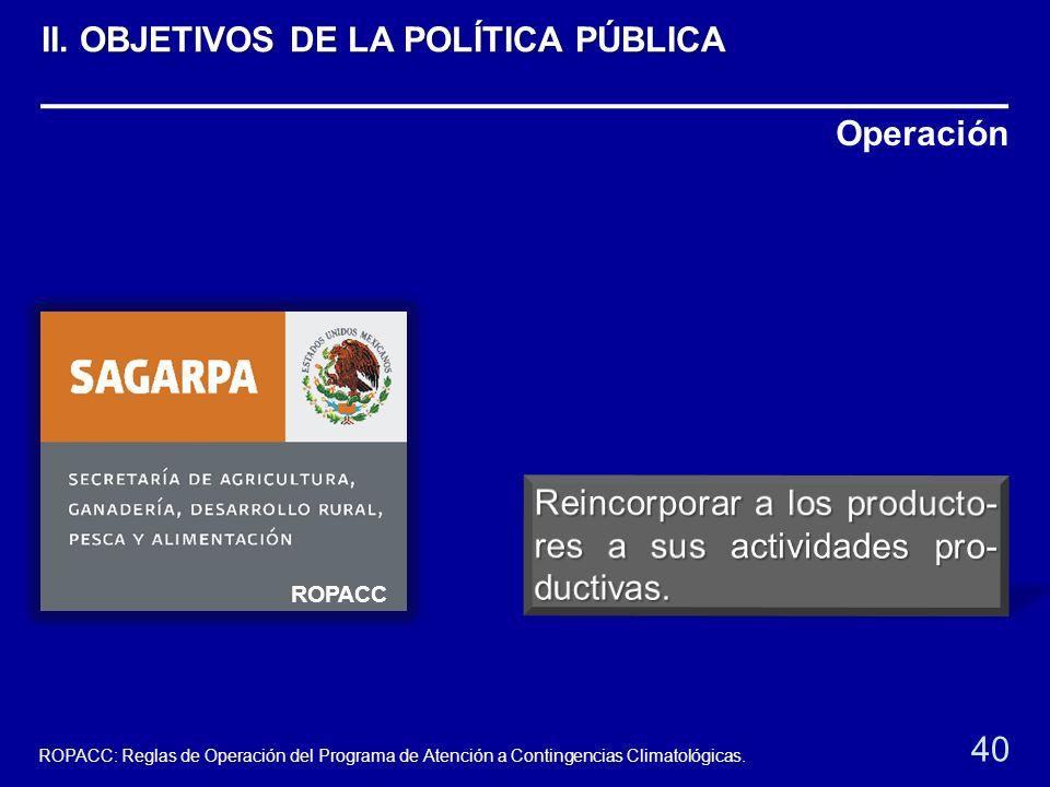 Operación ROPACC 40 ROPACC: Reglas de Operación del Programa de Atención a Contingencias Climatológicas. II. OBJETIVOS DE LA POLÍTICA PÚBLICA