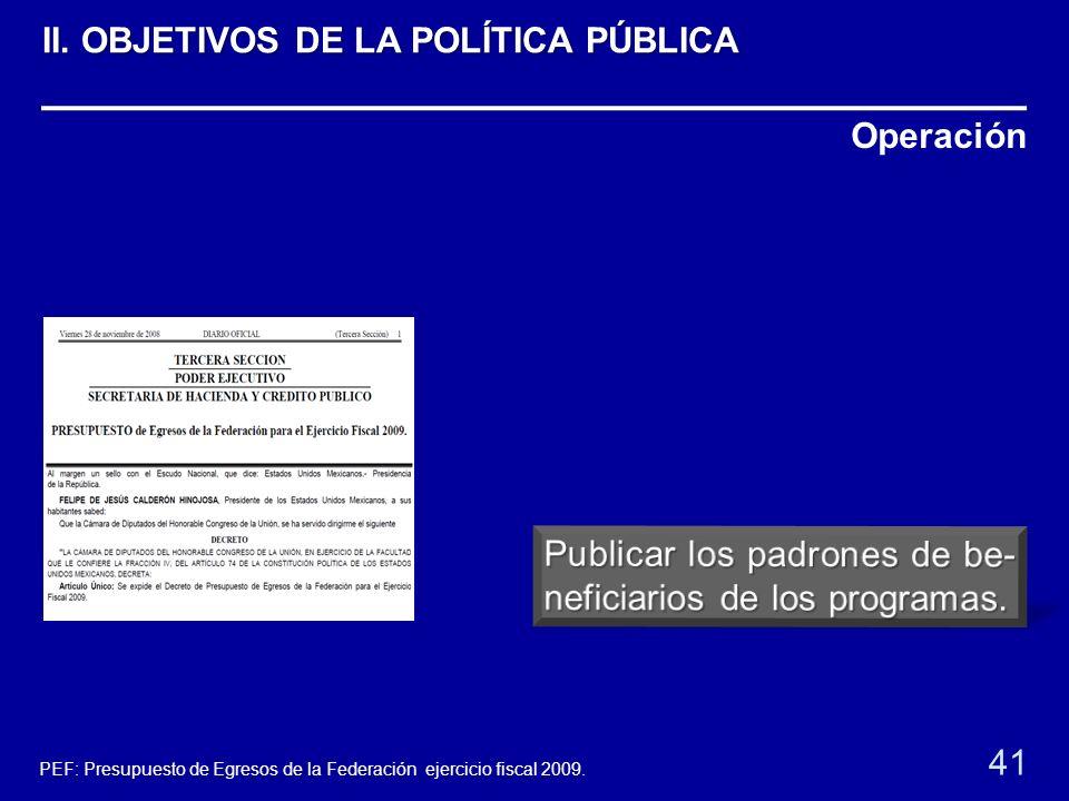Operación 41 PEF: Presupuesto de Egresos de la Federación ejercicio fiscal 2009. II. OBJETIVOS DE LA POLÍTICA PÚBLICA