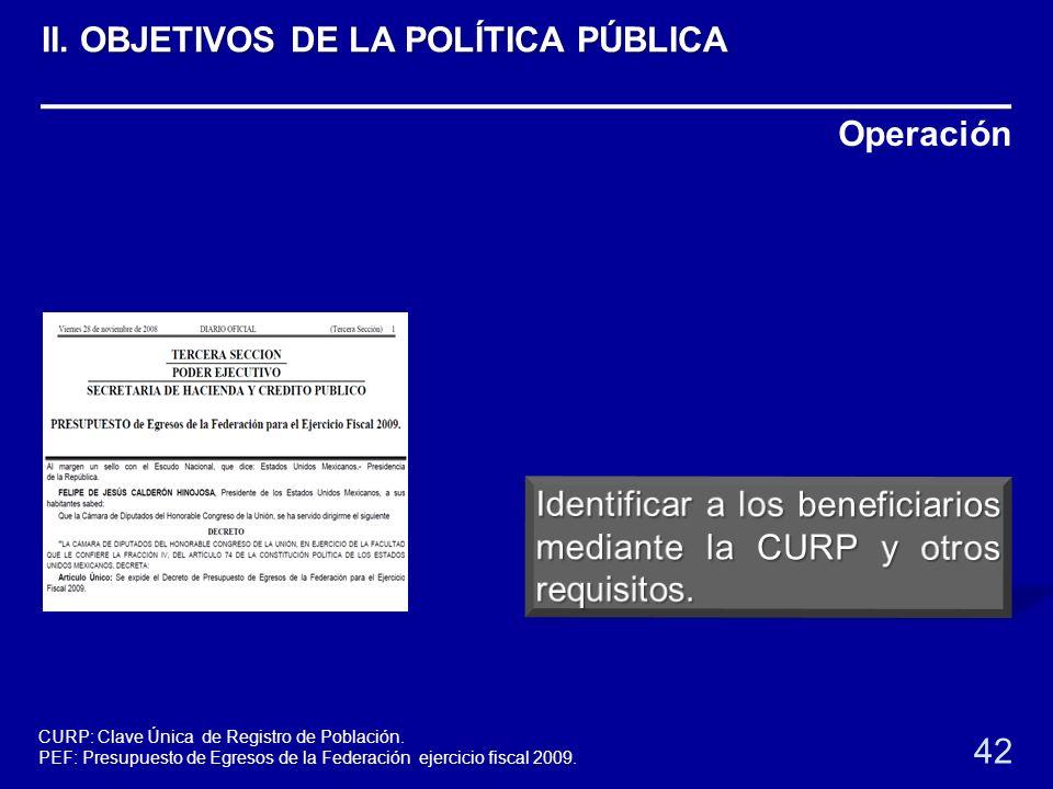 Operación 42 II. OBJETIVOS DE LA POLÍTICA PÚBLICA CURP: Clave Única de Registro de Población. PEF: Presupuesto de Egresos de la Federación ejercicio f