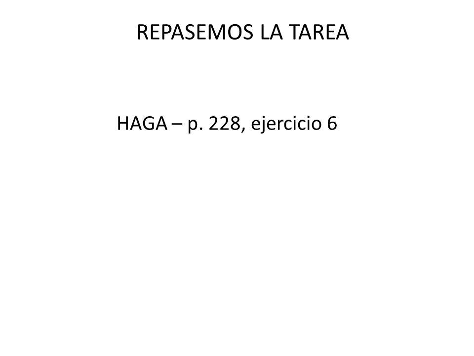 repasemos la tarea REPASEMOS LA TAREA HAGA – p. 228, ejercicio 6