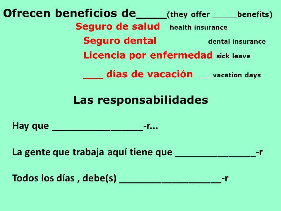Ofrecen beneficios de____ (they offer _____benefits) Las responsabilidades Seguro de salud health insurance Seguro dental dental insurance Licencia por enfermedad sick leave ___ días de vacación ___vacation days Hay que _________________-r...