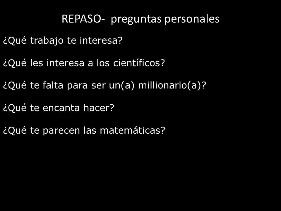 REPASO- preguntas personales ¿Qué trabajo te interesa? ¿Qué les interesa a los científicos? ¿Qué te falta para ser un(a) millionario(a)? ¿Qué te encan