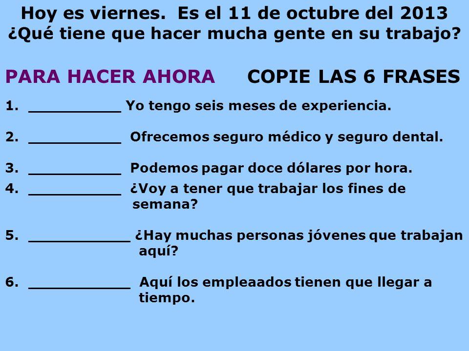 Hoy es viernes. Es el 11 de octubre del 2013 ¿Qué tiene que hacer mucha gente en su trabajo? PARA HACER AHORA COPIE LAS 6 FRASES 1.__________ Yo tengo