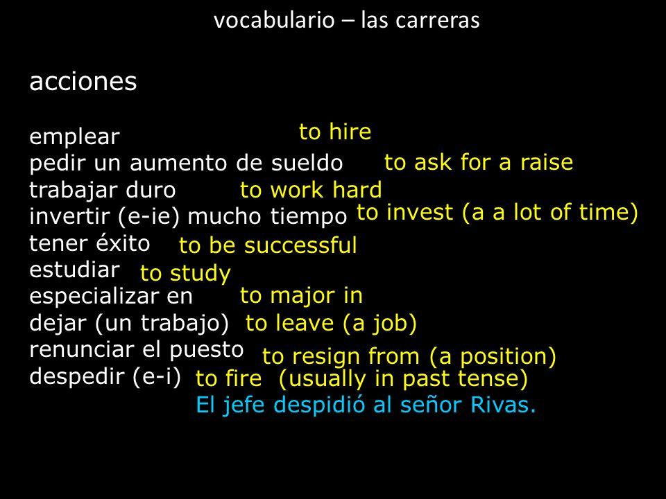 vocabulario – las carreras acciones emplear pedir un aumento de sueldo trabajar duro invertir (e-ie) mucho tiempo tener éxito estudiar especializar en