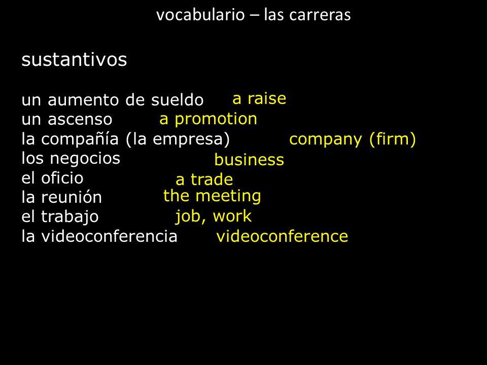 vocabulario – las carreras sustantivos un aumento de sueldo un ascenso la compañía (la empresa) los negocios el oficio la reunión el trabajo la videoconferencia a raise a promotion company (firm) business a trade the meeting job, work videoconference