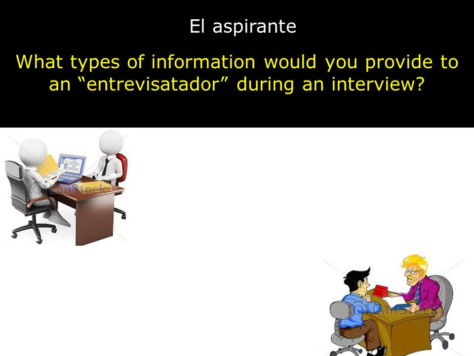 El aspirante What types of information would you provide to an entrevisatador during an interview? C