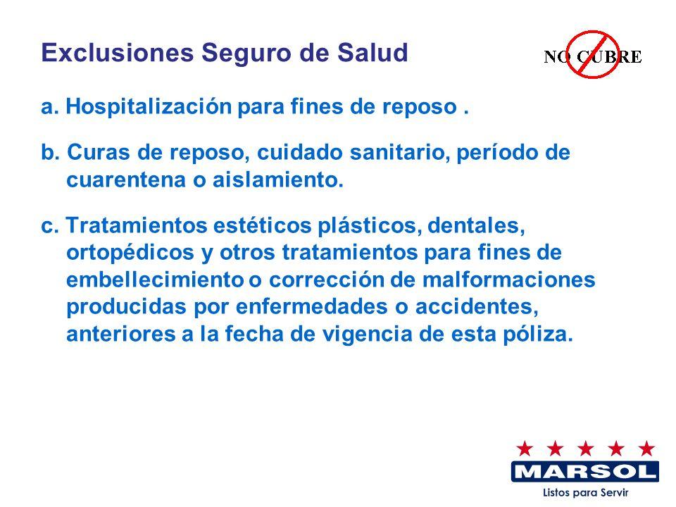 Exclusiones Seguro de Salud a. Hospitalización para fines de reposo. b. Curas de reposo, cuidado sanitario, período de cuarentena o aislamiento. c. Tr