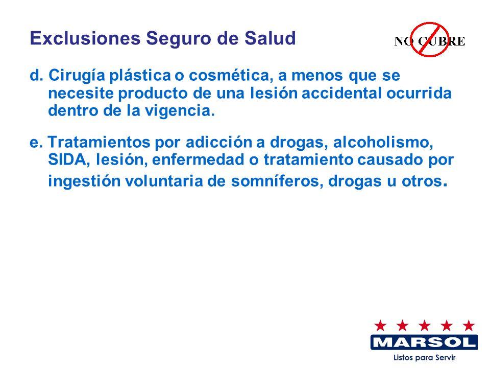 Exclusiones Seguro de Salud d. Cirugía plástica o cosmética, a menos que se necesite producto de una lesión accidental ocurrida dentro de la vigencia.