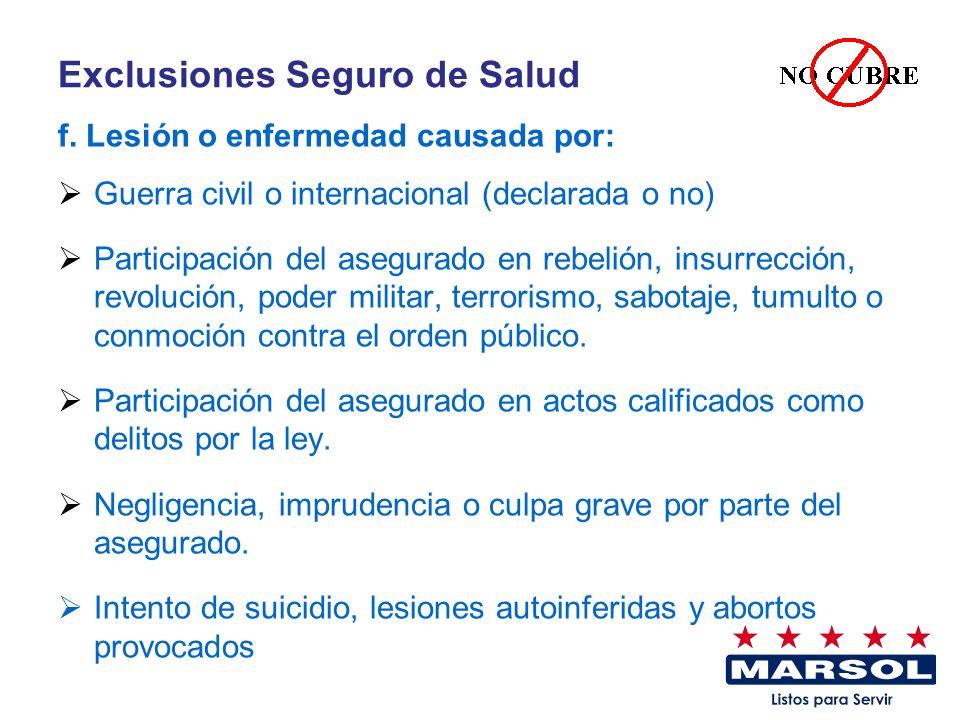 Exclusiones Seguro de Salud f. Lesión o enfermedad causada por: Guerra civil o internacional (declarada o no) Participación del asegurado en rebelión,