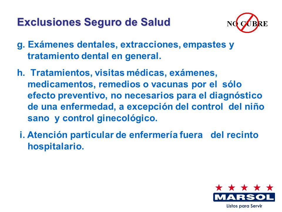 Exclusiones Seguro de Salud g. Exámenes dentales, extracciones, empastes y tratamiento dental en general. h. Tratamientos, visitas médicas, exámenes,