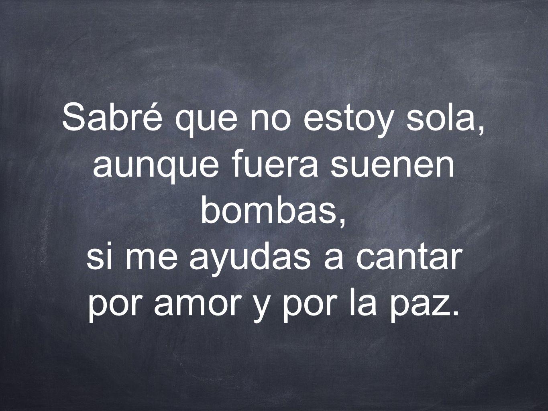 Sabré que no estoy sola, aunque fuera suenen bombas, si me ayudas a cantar por amor y por la paz.