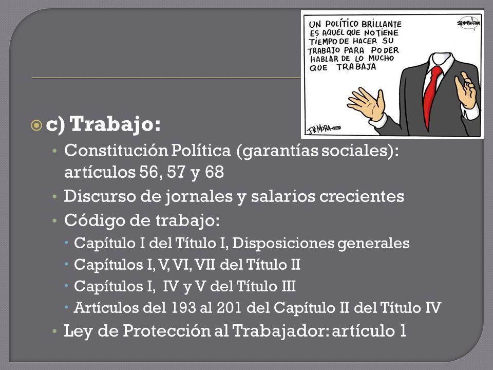 c) Trabajo: Constitución Política (garantías sociales): artículos 56, 57 y 68 Discurso de jornales y salarios crecientes Código de trabajo: Capítulo I del Título I, Disposiciones generales Capítulos I, V, VI, VII del Título II Capítulos I, IV y V del Título III Artículos del 193 al 201 del Capítulo II del Título IV Ley de Protección al Trabajador: artículo 1