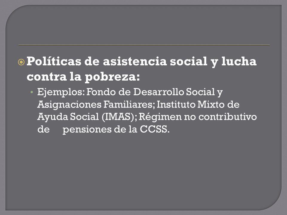 Políticas de asistencia social y lucha contra la pobreza: Ejemplos: Fondo de Desarrollo Social y Asignaciones Familiares; Instituto Mixto de Ayuda Social (IMAS); Régimen no contributivo de pensiones de la CCSS.