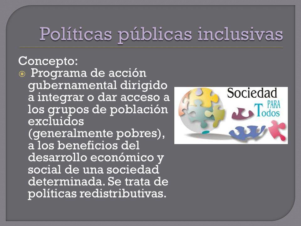 Concepto: Programa de acción gubernamental dirigido a integrar o dar acceso a los grupos de población excluidos (generalmente pobres), a los beneficios del desarrollo económico y social de una sociedad determinada.