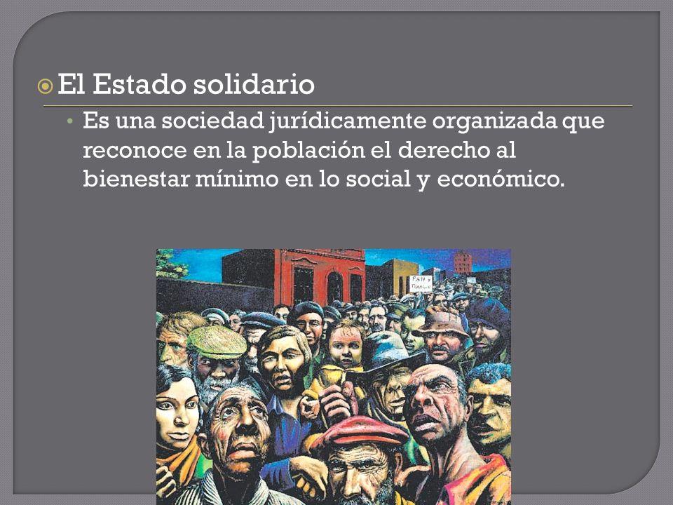 El Estado solidario Es una sociedad jurídicamente organizada que reconoce en la población el derecho al bienestar mínimo en lo social y económico.