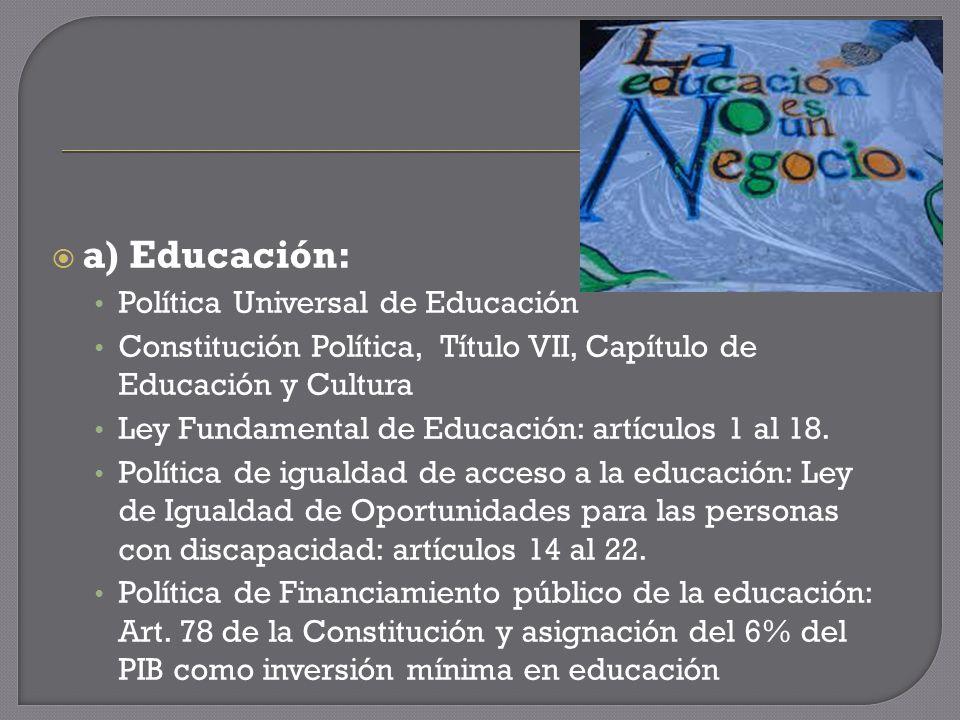 a) Educación: Política Universal de Educación Constitución Política, Título VII, Capítulo de Educación y Cultura Ley Fundamental de Educación: artículos 1 al 18.
