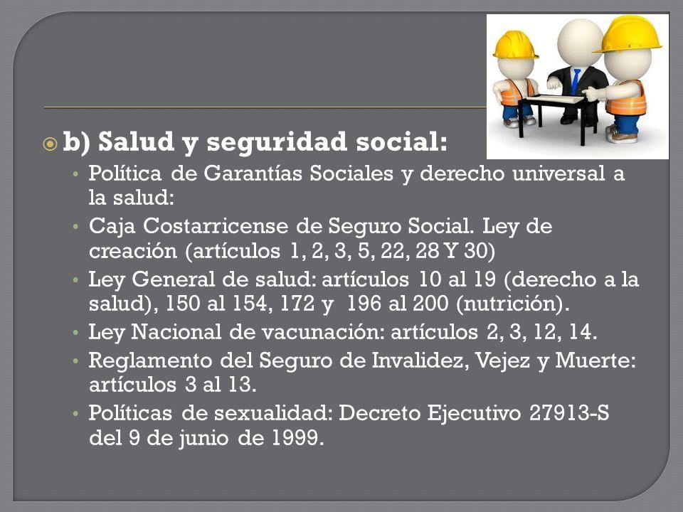 b) Salud y seguridad social: Política de Garantías Sociales y derecho universal a la salud: Caja Costarricense de Seguro Social.