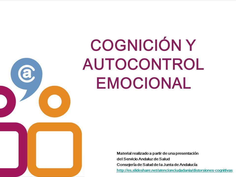 COGNICIÓN Y AUTOCONTROL EMOCIONAL Material realizado a partir de una presentación del Servicio Andaluz de Salud Consejería de Salud de la Junta de Andalucía http://es.slideshare.net/atencionciudadania/distorsiones-cognitivas