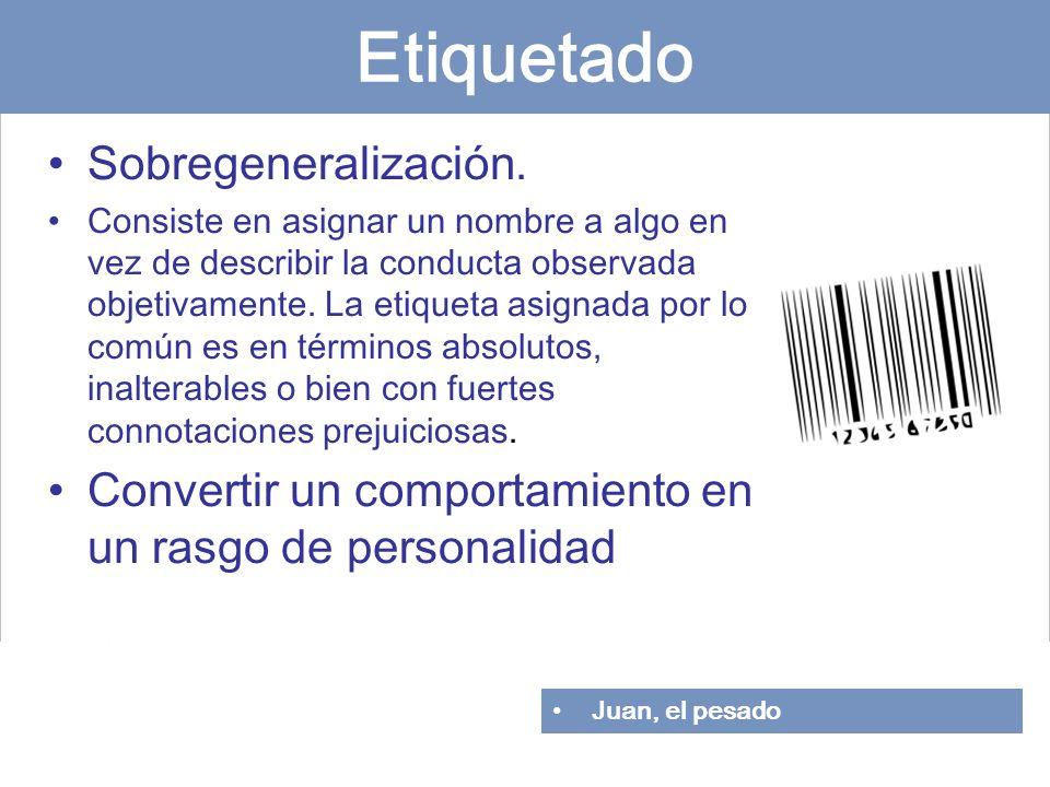 Etiquetado Sobregeneralización. Consiste en asignar un nombre a algo en vez de describir la conducta observada objetivamente. La etiqueta asignada por