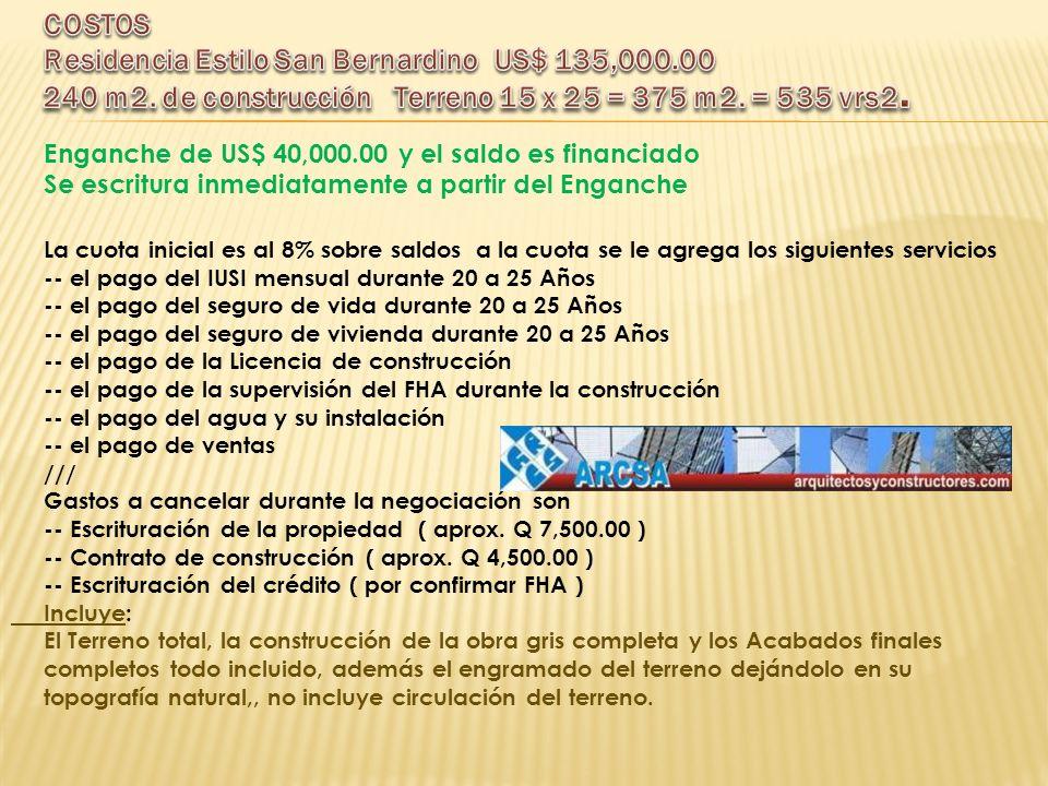 Enganche de US$ 40,000.00 y el saldo es financiado Se escritura inmediatamente a partir del Enganche La cuota inicial es al 8% sobre saldos a la cuota