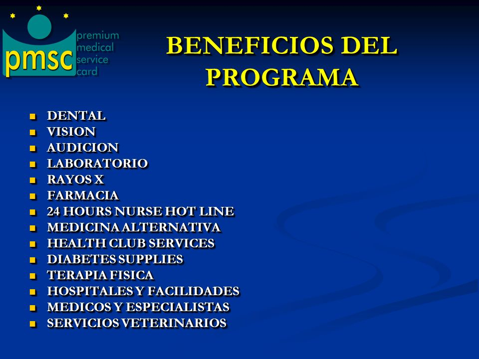 BENEFICIOS DEL PROGRAMA BENEFICIOS DEL PROGRAMA DENTAL DENTAL VISION VISION AUDICION AUDICION LABORATORIO LABORATORIO RAYOS X RAYOS X FARMACIA FARMACIA 24 HOURS NURSE HOT LINE 24 HOURS NURSE HOT LINE MEDICINA ALTERNATIVA MEDICINA ALTERNATIVA HEALTH CLUB SERVICES HEALTH CLUB SERVICES DIABETES SUPPLIES DIABETES SUPPLIES TERAPIA FISICA TERAPIA FISICA HOSPITALES Y FACILIDADES HOSPITALES Y FACILIDADES MEDICOS Y ESPECIALISTAS MEDICOS Y ESPECIALISTAS SERVICIOS VETERINARIOS SERVICIOS VETERINARIOS DENTAL DENTAL VISION VISION AUDICION AUDICION LABORATORIO LABORATORIO RAYOS X RAYOS X FARMACIA FARMACIA 24 HOURS NURSE HOT LINE 24 HOURS NURSE HOT LINE MEDICINA ALTERNATIVA MEDICINA ALTERNATIVA HEALTH CLUB SERVICES HEALTH CLUB SERVICES DIABETES SUPPLIES DIABETES SUPPLIES TERAPIA FISICA TERAPIA FISICA HOSPITALES Y FACILIDADES HOSPITALES Y FACILIDADES MEDICOS Y ESPECIALISTAS MEDICOS Y ESPECIALISTAS SERVICIOS VETERINARIOS SERVICIOS VETERINARIOS